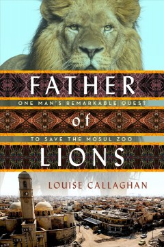 Father of lions : one man's remarkable quest to save the Mosul Zoo / Louise Callaghan.