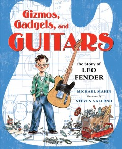 Gizmos, gadgets, and guitars : the story of Leo Fender