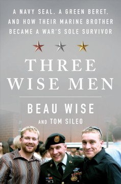 Three wise men : a Navy Seal, a Green Beret, and how their Marine brother became a war's sole survivor / Beau Wise, and Tom Sileo.