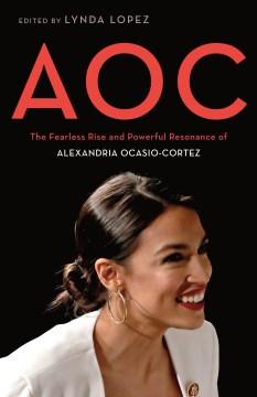AOC: the fearless rise and powerful resonance of Alexandria Ocasio-Cortez / edited by Lynda Lopez.