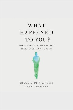What happened to you? [electronic resource] : conversations on trauma, resilience, and healing / Bruce D. Perry, M.D., Ph.D., Oprah Winfrey.