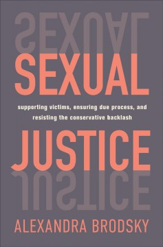 Sexual justice : supporting victims, ensuring due process, and resisting the conservative backlash
