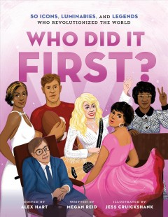 Who did it first? : 50 icons, luminaries, and legends who revolutionized the world / edited by Alex Hart ; written by Megan Reid ; illustrated by Jessica Cruickshank.
