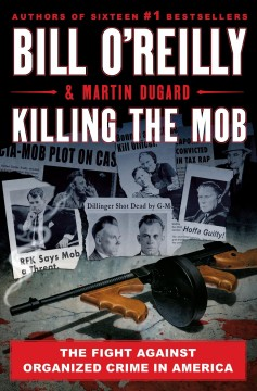 Killing the mob : the fight against organized crime in America / Bill O'Reilly and Martin Dugard.