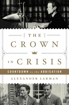 The crown in crisis : countdown to the abdication / Alexander Larman.