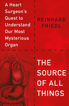 The source of all things : a heart surgeon's quest to understand our most mysterious organ
