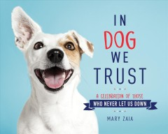 In dog we trust : a celebration of those who never let us down / Mary Zaia.