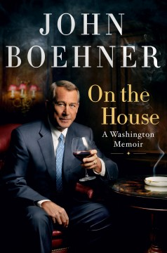 On the house a Washington memoir / John Boehner.