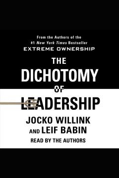 The dichotomy of leadership : balancing the challenges of extreme ownership to lead and win [electronic resource] / Jocko Willink and Leif Babin.