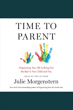 Time to parent : organizing your life to bring out the best in your child and you [electronic resource].