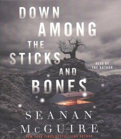 Down among the sticks and bones / Seanan McGuire.