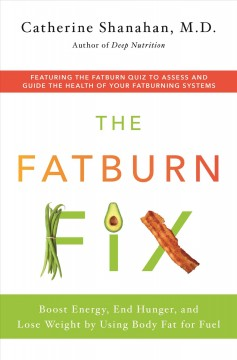 The fatburn fix boost energy, end hunger, and lose weight by using body fat for fuel / Catherine Shanahan.