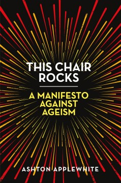 This chair rocks : a manifesto against ageism / Ashton Applewhite.