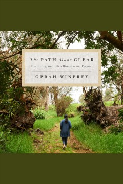 The path made clear [electronic resource] : Discovering Your Life's Direction and Purpose / Oprah Winfrey