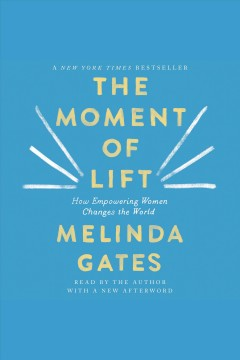 The moment of lift [electronic resource] : how empowering women changes the world / Melinda Gates.