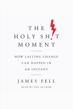 The holy sh!t moment : how lasting change can happen in an instant [electronic resource] / James Fell.