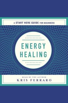 Energy healing : simple and effective practices to become your own healer (a start here guide) [electronic resource] / Kris Ferraro.