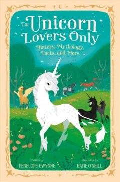 For unicorn lovers only : history, mythology, facts, and more / written by Penelope Gwynne ; illustrated by Katie O'Neill.