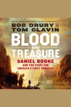 Blood and treasure [electronic resource] : Daniel Boone and the fight for America's first frontier / Bob Drury and Tom Clavin.