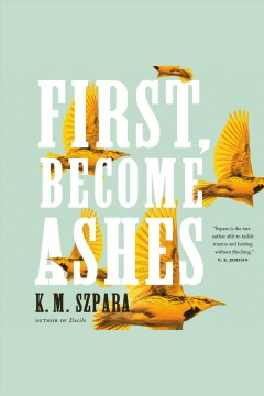 First, become ashes [electronic resource] / K.M. Szpara.