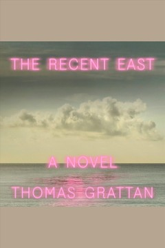 The Recent East : A Novel [electronic resource] / Thomas Grattan.