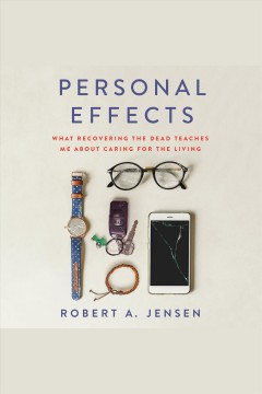 Personal effects [electronic resource] : what recovering the dead teaches me about caring for the living / Robert A. Jensen with James Hider.
