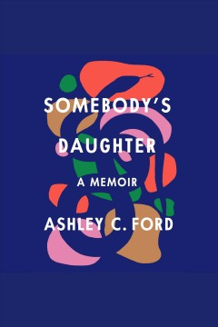 Somebody's daughter [electronic resource] : a memoir / Ashley C. Ford.