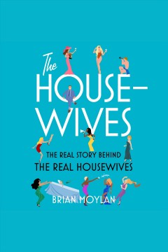 The housewives [electronic resource] : The Real Story Behind the Real Housewives / Brian Moylan