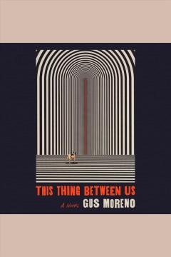 This thing between us [electronic resource] : a novel / Gus Moreno.