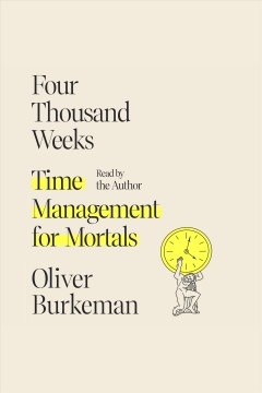 Four thousand weeks [electronic resource] : time management for mortals / Oliver Burkeman.