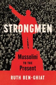 Strongmen : Mussolini to the present / Ruth Ben-Ghiat.