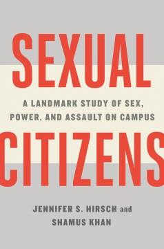 Sexual citizens : a landmark study of sex, power, and assault on campus / Jennifer S. Hirsch & Shamus Khan.