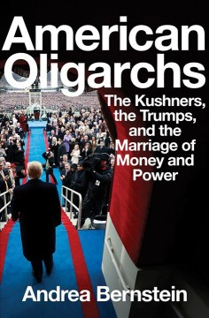 American oligarchs : the Kushners, the Trumps, and the marriage of money and power / Andrea Bernstein.