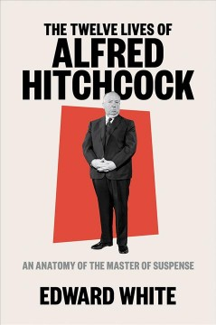 The twelve lives of Alfred Hitchcock : an anatomy of the master of suspense / Edward White.