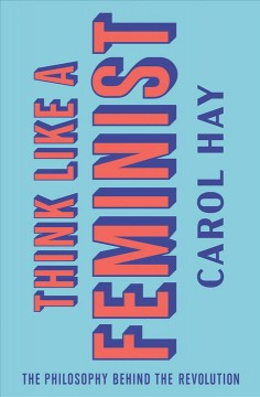 Think like a feminist : the philosophy behind the revolution