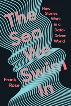The sea we swim in : how stories work in a data-driven world / Frank Rose.
