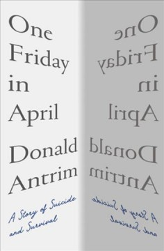 One Friday in April : a story of suicide and survival / Donald Antrim.