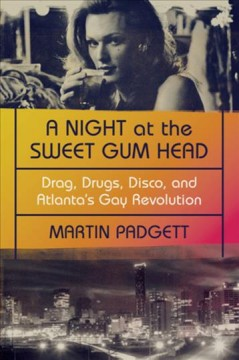 A night at the Sweet Gum Head : drag, drugs, disco, and Atlanta's gay revolution
