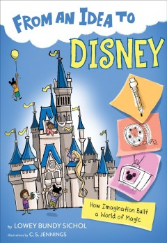 From an idea to Disney : how branding made Disney a household name / Lowey Bundy Sichol ; illustrated by C.S. Jennings.