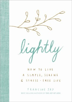 Lightly : how to live a simple, serene, & stress-free life / Francine Jay.