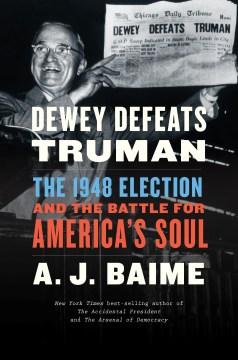 Dewey defeats Truman : the 1948 election and the battle for America's soul / A.J. Baime.