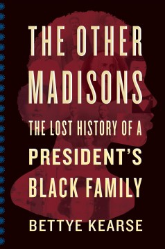 The other Madisons : the lost history of a president's Black family / Bettye Kearse.