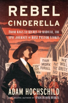 Rebel Cinderella : from rags to riches to radical, the epic journey of Rose Pastor Stokes / Adam Hochschild.