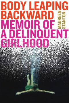Body leaping backward memoir of a delinquent girlhood / Maureen Stanton.