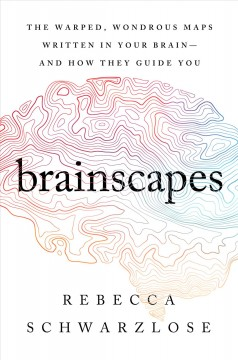 Brainscapes the warped, wondrous maps written in your brain-and how they guide you / Rebecca Schwarzlose.