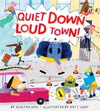 Quiet down, loud town! / by Alastair Heim ; illustrated by Matt Hunt.