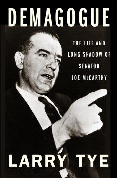 Demagogue : the life and long shadow of Senator Joe McCarthy / Larry Tye.