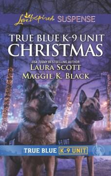 True blue K-9 unit Christmas / Laura Scott ; Maggie K. Black.