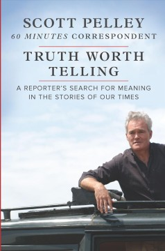 Truth Worth Telling : A Reporterѫs Search for Meaning in the Stories of Our Times