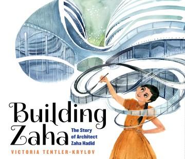 Building Zaha : the story of architect Zaha Hadid / Victoria Tentler-Krylov.